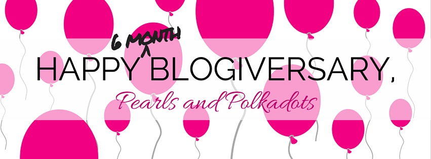 Happy 6-Month Blogiversary, Pearls and Polkadots!